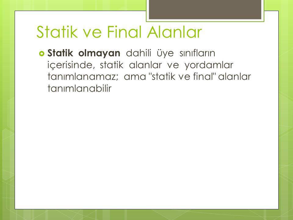 Statik ve Final Alanlar  Statik olmayan dahili üye sınıfların içerisinde, statik alanlar ve yordamlar tanımlanamaz; ama