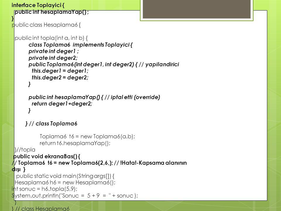 interface Toplayici { public int hesaplamaYap() ; } public class Hesaplama6 { public int topla(int a, int b) { class Toplama6 implements Toplayici { p