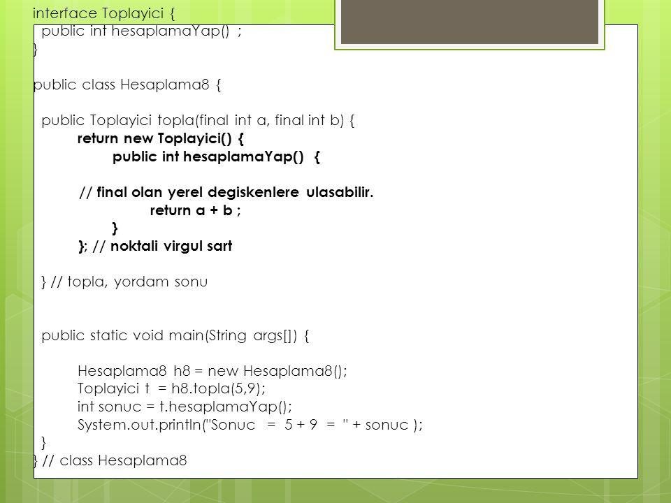 interface Toplayici { public int hesaplamaYap() ; } public class Hesaplama8 { public Toplayici topla(final int a, final int b) { return new Toplayici(