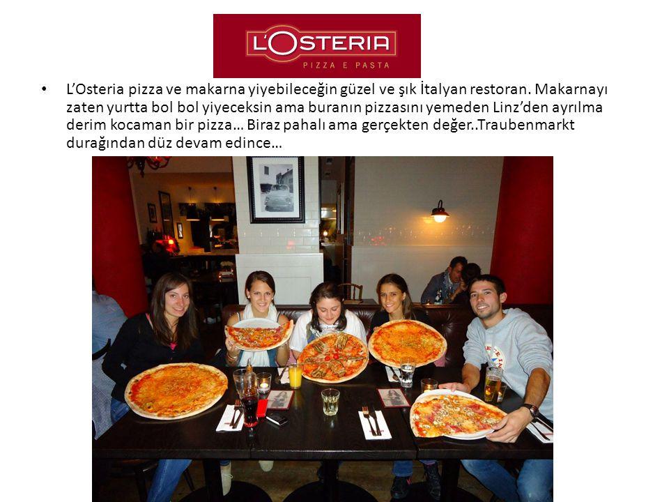 L'Osteria pizza ve makarna yiyebileceğin güzel ve şık İtalyan restoran. Makarnayı zaten yurtta bol bol yiyeceksin ama buranın pizzasını yemeden Linz'd