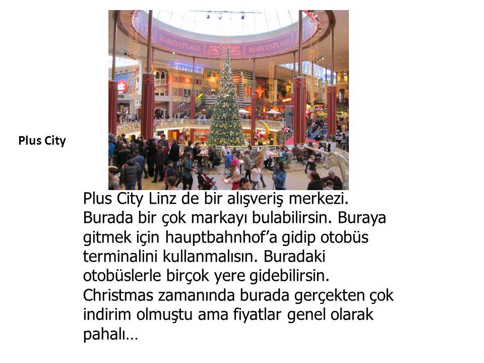 Plus City Plus City Linz de bir alışveriş merkezi. Burada bir çok markayı bulabilirsin. Buraya gitmek için hauptbahnhof'a gidip otobüs terminalini kul