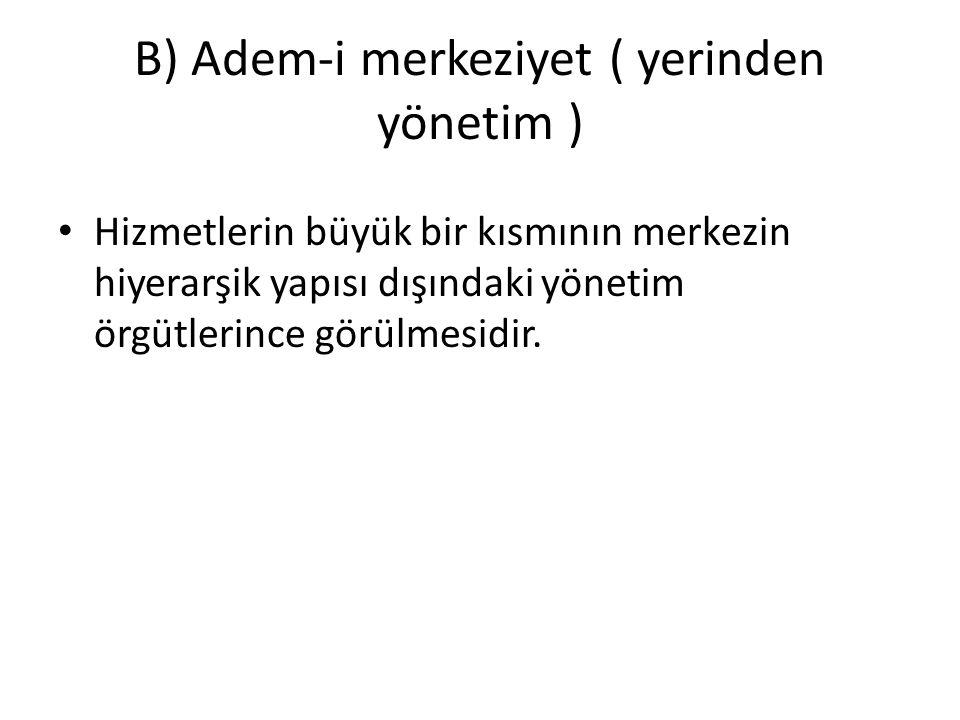 B) Adem-i merkeziyet ( yerinden yönetim ) Hizmetlerin büyük bir kısmının merkezin hiyerarşik yapısı dışındaki yönetim örgütlerince görülmesidir.