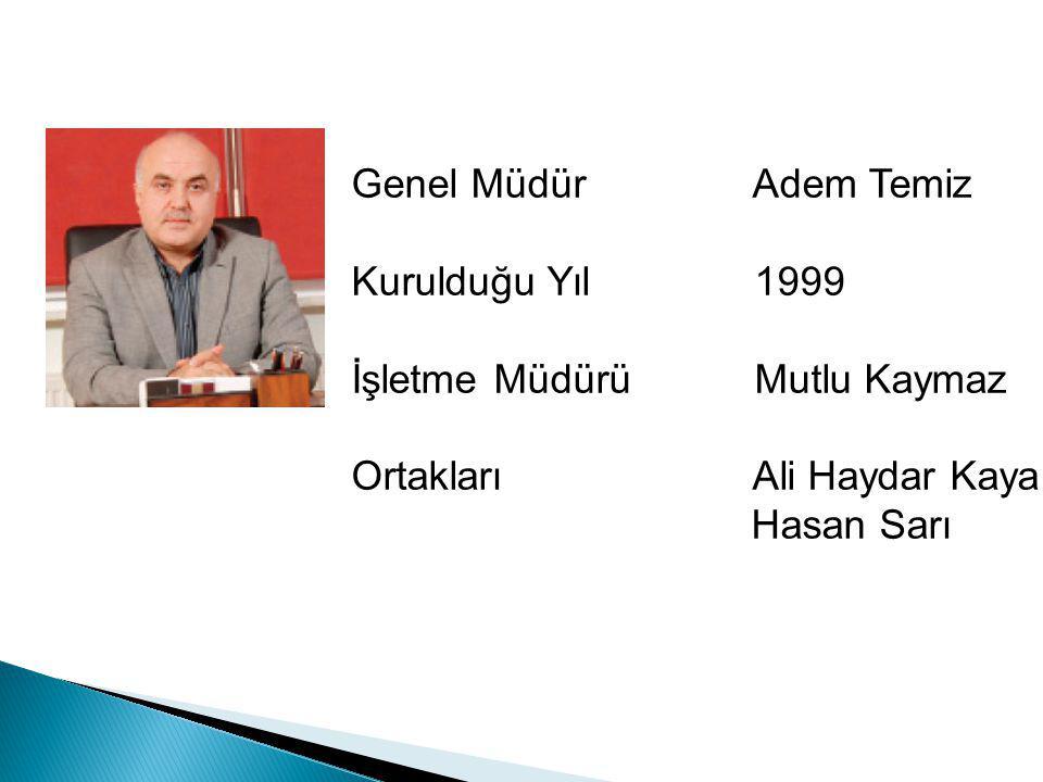 Genel Müdür Adem Temiz Kurulduğu Yıl 1999 İşletme Müdürü Mutlu Kaymaz Ortakları Ali Haydar Kaya Hasan Sarı