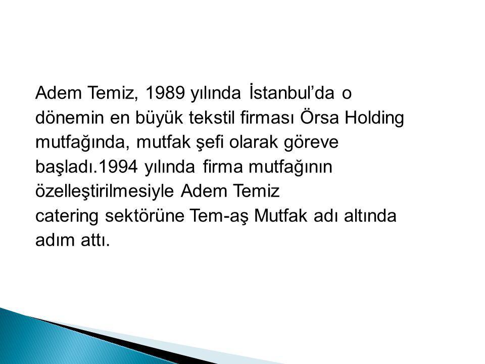 Adem Temiz, 1989 yılında İstanbul'da o dönemin en büyük tekstil firması Örsa Holding mutfağında, mutfak şefi olarak göreve başladı.1994 yılında firma