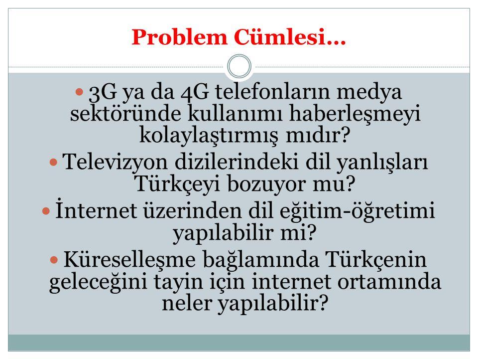 Problem Cümlesi… 3G ya da 4G telefonların medya sektöründe kullanımı haberleşmeyi kolaylaştırmış mıdır? Televizyon dizilerindeki dil yanlışları Türkçe