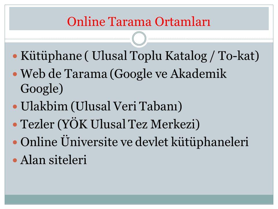 Online Tarama Ortamları Kütüphane ( Ulusal Toplu Katalog / To-kat) Web de Tarama (Google ve Akademik Google) Ulakbim (Ulusal Veri Tabanı) Tezler (YÖK