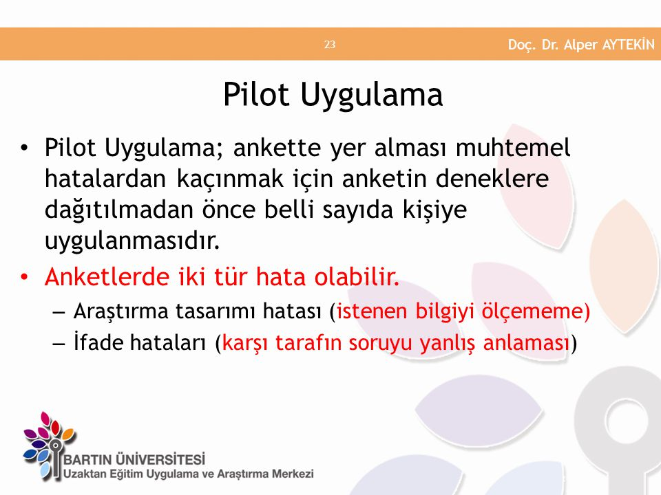 Pilot Uygulama; ankette yer alması muhtemel hatalardan kaçınmak için anketin deneklere dağıtılmadan önce belli sayıda kişiye uygulanmasıdır.