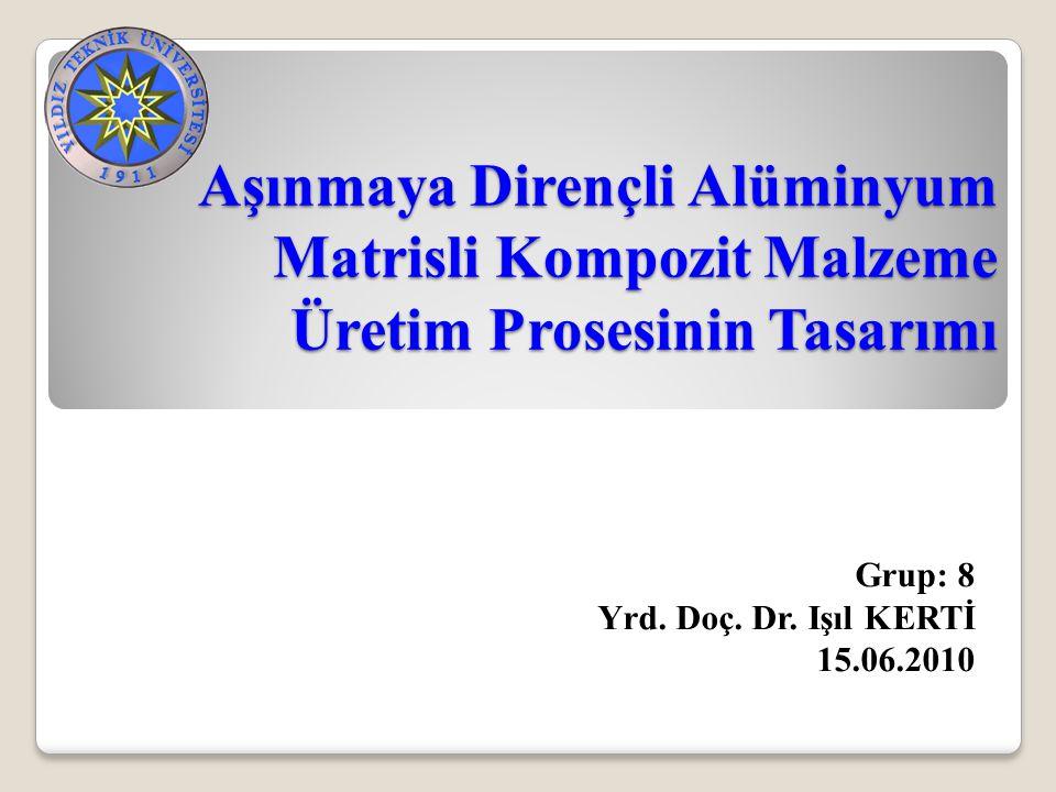 Aşınmaya Dirençli Alüminyum Matrisli Kompozit Malzeme Üretim Prosesinin Tasarımı Grup: 8 Yrd. Doç. Dr. Işıl KERTİ 15.06.2010