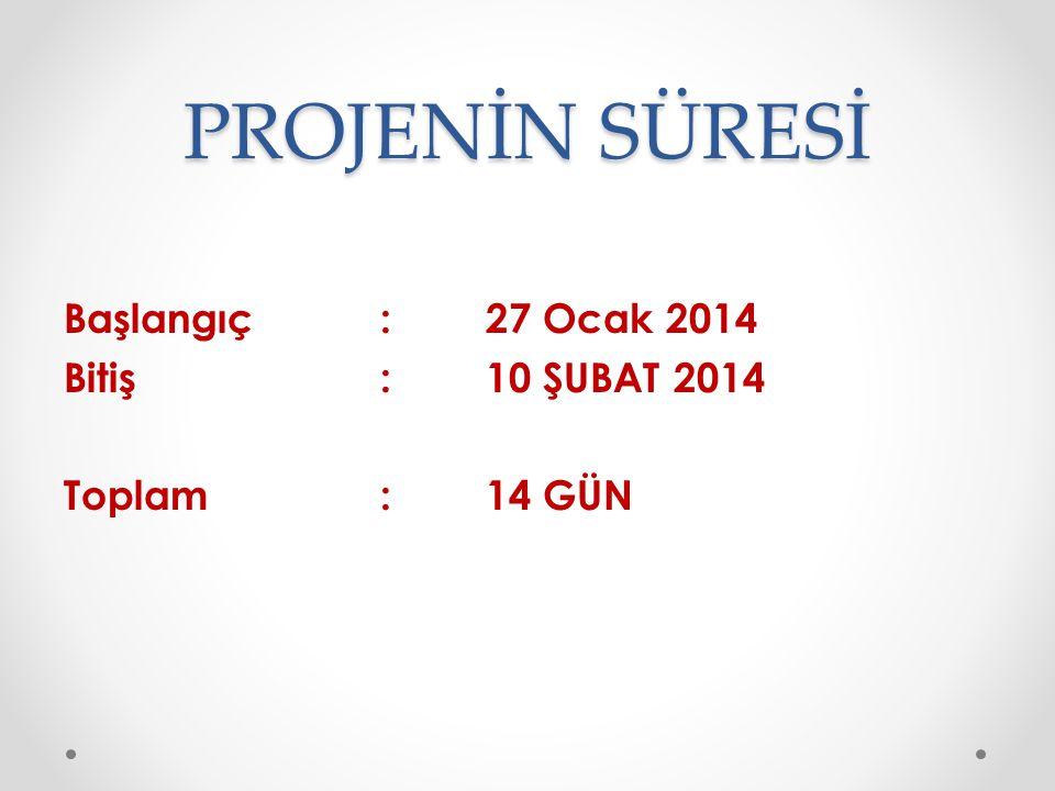 PROJENİN SÜRESİ Başlangıç: 27 Ocak 2014 Bitiş : 10 ŞUBAT 2014 Toplam:14 GÜN