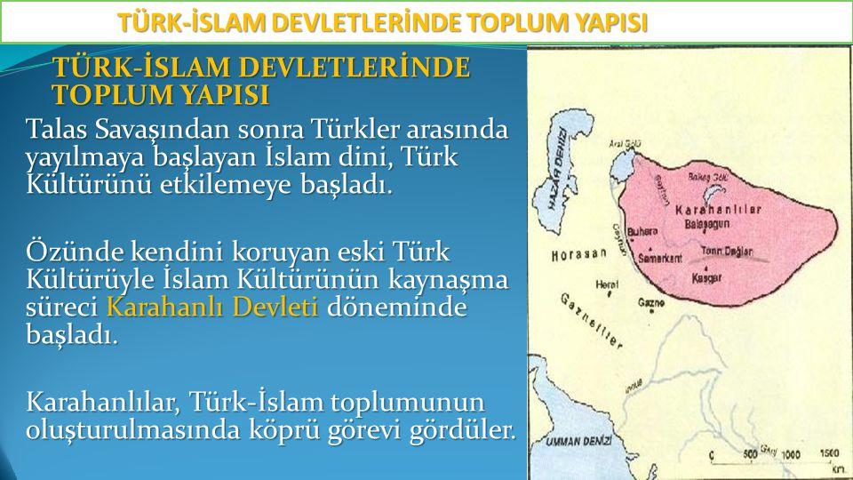 TÜRK-İSLAM DEVLETLERİNDE TOPLUM YAPISI TÜRK-İSLAM DEVLETLERİNDE TOPLUM YAPISI Talas Savaşından sonra Türkler arasında yayılmaya başlayan İslam dini, Türk Kültürünü etkilemeye başladı.