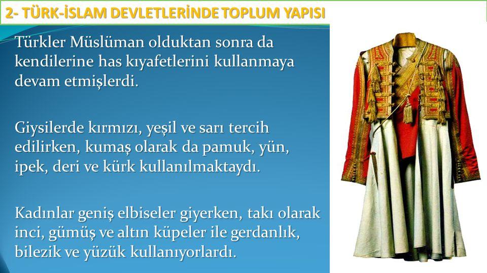 Türkler Müslüman olduktan sonra da kendilerine has kıyafetlerini kullanmaya devam etmişlerdi. Giysilerde kırmızı, yeşil ve sarı tercih edilirken, kuma