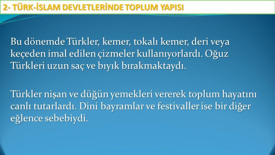 Bu dönemde Türkler, kemer, tokalı kemer, deri veya keçeden imal edilen çizmeler kullanıyorlardı.