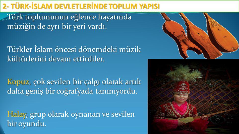 Türk toplumunun eğlence hayatında müziğin de ayrı bir yeri vardı. Türkler İslam öncesi dönemdeki müzik kültürlerini devam ettirdiler. Kopuz, çok sevil