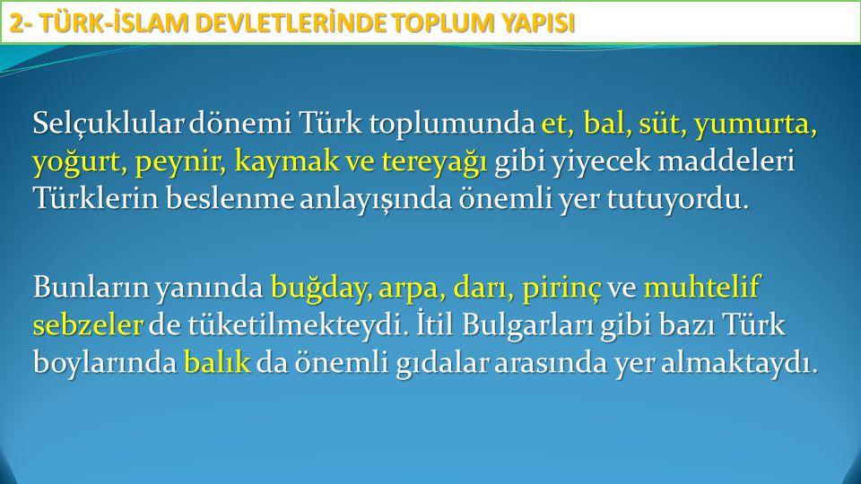 Selçuklular dönemi Türk toplumunda et, bal, süt, yumurta, yoğurt, peynir, kaymak ve tereyağı gibi yiyecek maddeleri Türklerin beslenme anlayışında öne