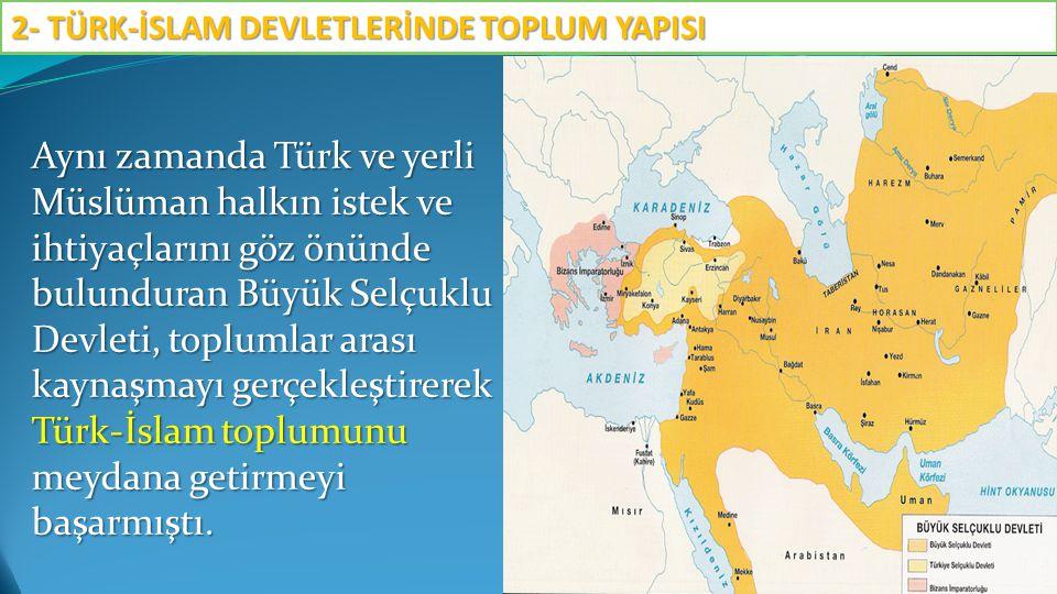Aynı zamanda Türk ve yerli Müslüman halkın istek ve ihtiyaçlarını göz önünde bulunduran Büyük Selçuklu Devleti, toplumlar arası kaynaşmayı gerçekleştirerek Türk-İslam toplumunu meydana getirmeyi başarmıştı.
