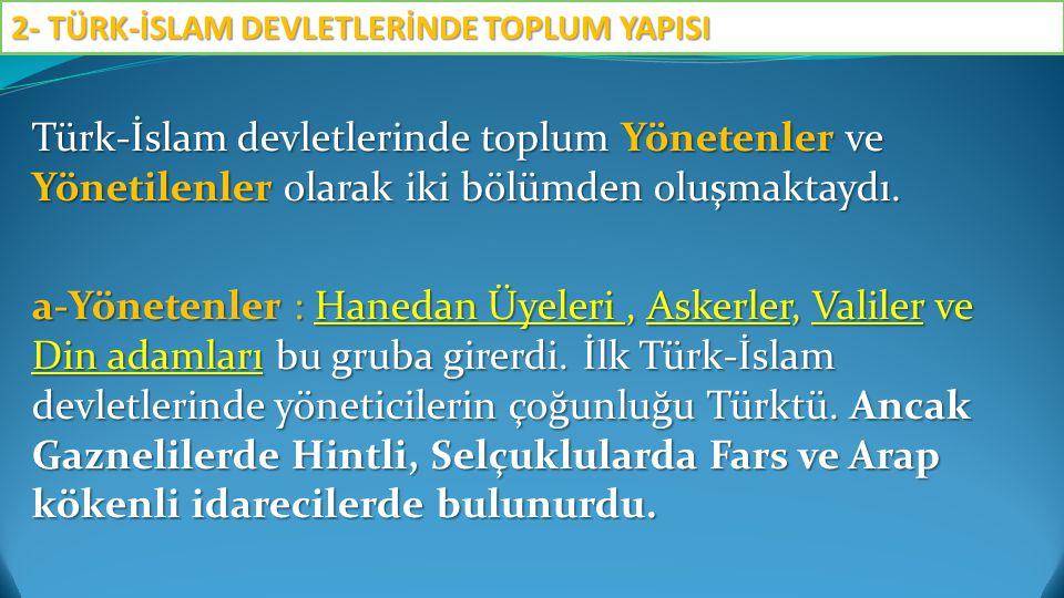 Türk-İslam devletlerinde toplum Yönetenler ve Yönetilenler olarak iki bölümden oluşmaktaydı. a-Yönetenler : Hanedan Üyeleri, Askerler, Valiler ve Din