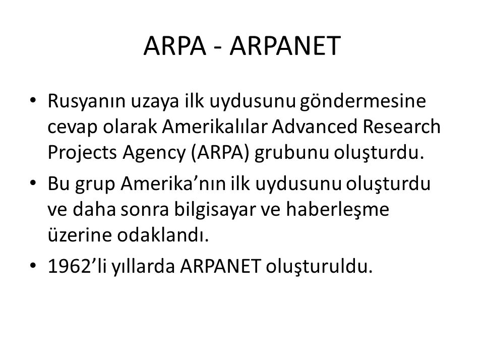 ARPA - ARPANET Rusyanın uzaya ilk uydusunu göndermesine cevap olarak Amerikalılar Advanced Research Projects Agency (ARPA) grubunu oluşturdu.