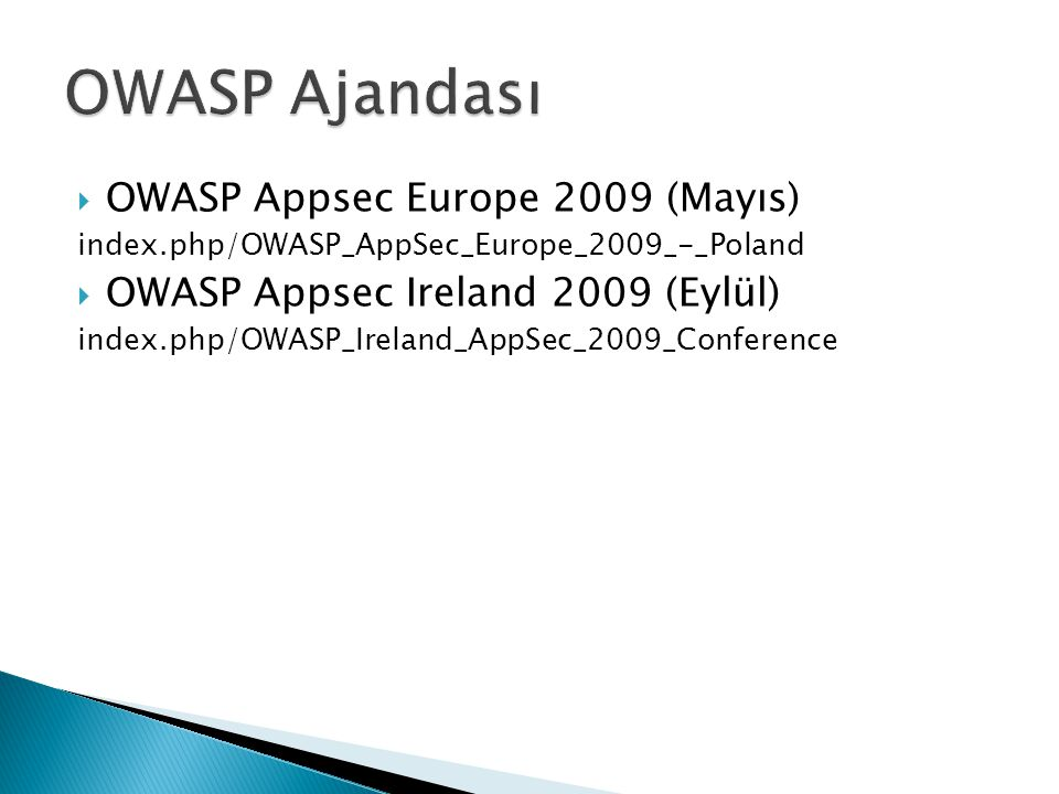  OWASP Appsec Europe 2009 (Mayıs) index.php/OWASP_AppSec_Europe_2009_-_Poland  OWASP Appsec Ireland 2009 (Eylül) index.php/OWASP_Ireland_AppSec_2009_Conference