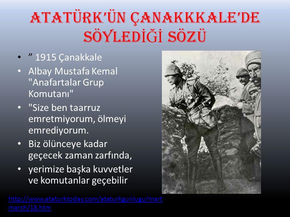 ATATÜRK'ÜN ÇANAKKKALE'DE SÖYLED İĞİ SÖZÜ 1915 Çanakkale Albay Mustafa Kemal Anafartalar Grup Komutanı Size ben taarruz emretmiyorum, ölmeyi emrediyorum.