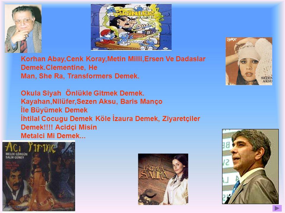 Korhan Abay,Cenk Koray,Metin Milli,Ersen Ve Dadaslar Demek.Clementine, He Man, She Ra, Transformers Demek.