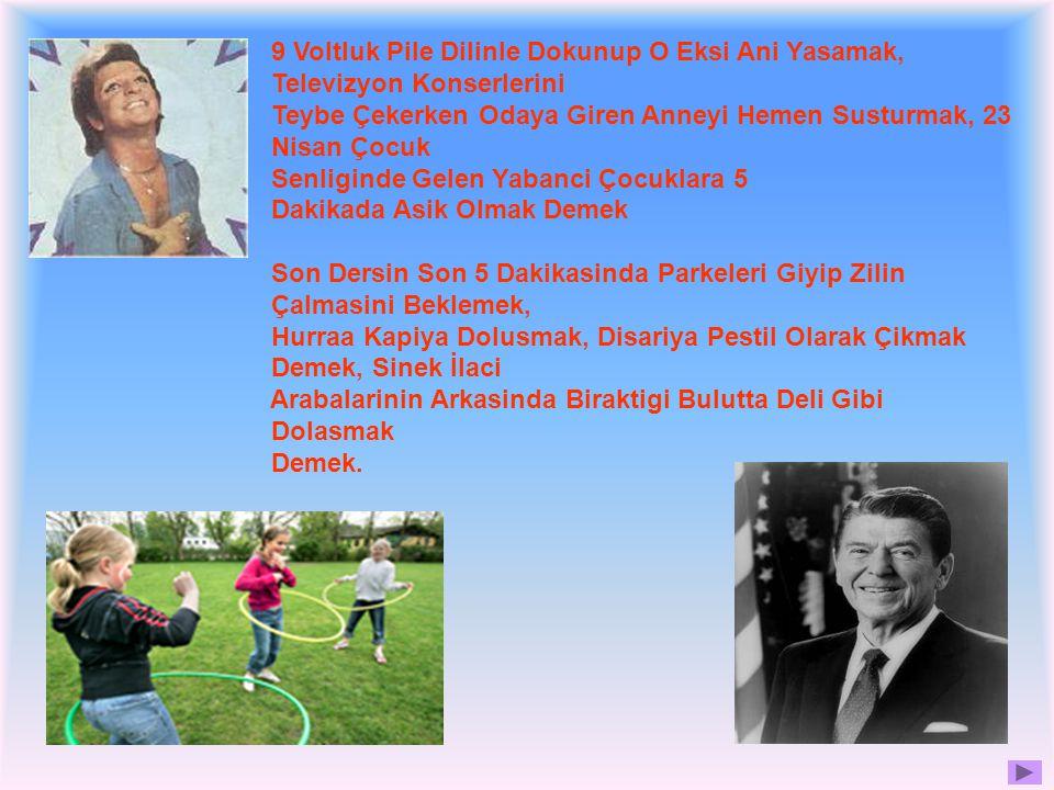 9 Voltluk Pile Dilinle Dokunup O Eksi Ani Yasamak, Televizyon Konserlerini Teybe Çekerken Odaya Giren Anneyi Hemen Susturmak, 23 Nisan Çocuk Senliginde Gelen Yabanci Çocuklara 5 Dakikada Asik Olmak Demek Son Dersin Son 5 Dakikasinda Parkeleri Giyip Zilin Çalmasini Beklemek, Hurraa Kapiya Dolusmak, Disariya Pestil Olarak Çikmak Demek, Sinek İlaci Arabalarinin Arkasinda Biraktigi Bulutta Deli Gibi Dolasmak Demek.