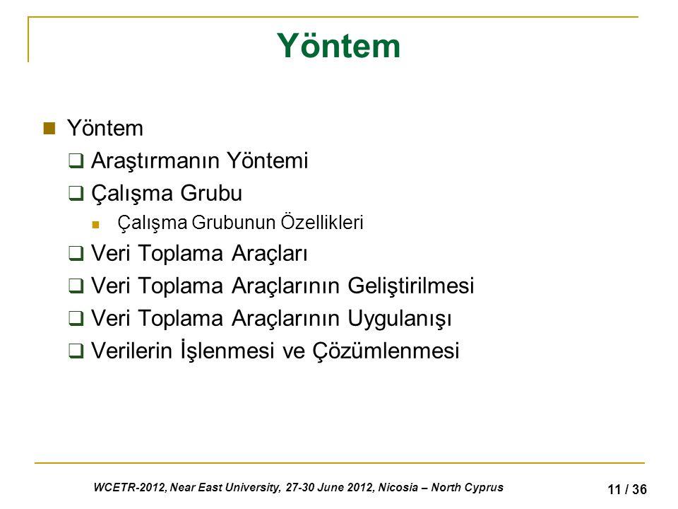 WCETR-2012, Near East University, 27-30 June 2012, Nicosia – North Cyprus 11 / 36 Yöntem  Araştırmanın Yöntemi  Çalışma Grubu Çalışma Grubunun Özellikleri  Veri Toplama Araçları  Veri Toplama Araçlarının Geliştirilmesi  Veri Toplama Araçlarının Uygulanışı  Verilerin İşlenmesi ve Çözümlenmesi