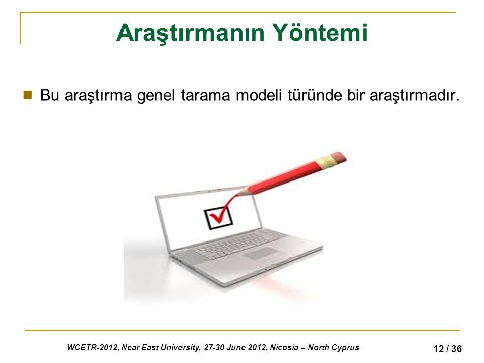 WCETR-2012, Near East University, 27-30 June 2012, Nicosia – North Cyprus 12 / 36 Araştırmanın Yöntemi Bu araştırma genel tarama modeli türünde bir araştırmadır.