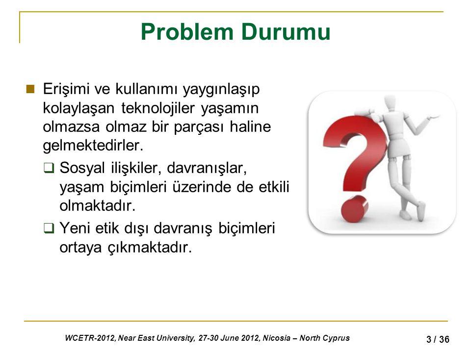 WCETR-2012, Near East University, 27-30 June 2012, Nicosia – North Cyprus 3 / 36 Problem Durumu Erişimi ve kullanımı yaygınlaşıp kolaylaşan teknolojiler yaşamın olmazsa olmaz bir parçası haline gelmektedirler.