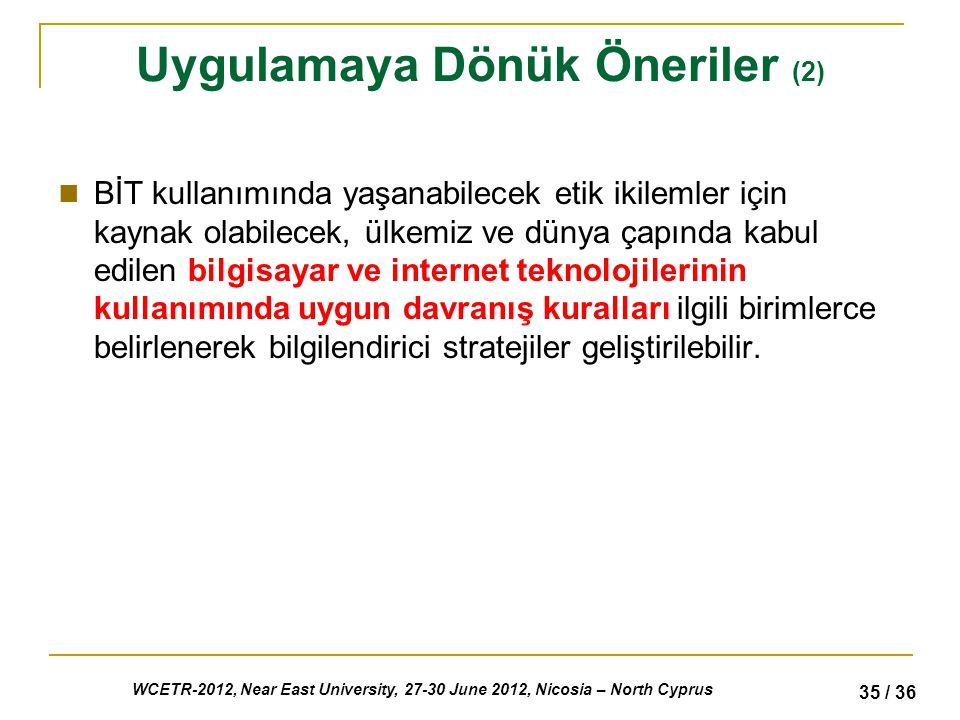 WCETR-2012, Near East University, 27-30 June 2012, Nicosia – North Cyprus 35 / 36 Uygulamaya Dönük Öneriler (2) BİT kullanımında yaşanabilecek etik ikilemler için kaynak olabilecek, ülkemiz ve dünya çapında kabul edilen bilgisayar ve internet teknolojilerinin kullanımında uygun davranış kuralları ilgili birimlerce belirlenerek bilgilendirici stratejiler geliştirilebilir.