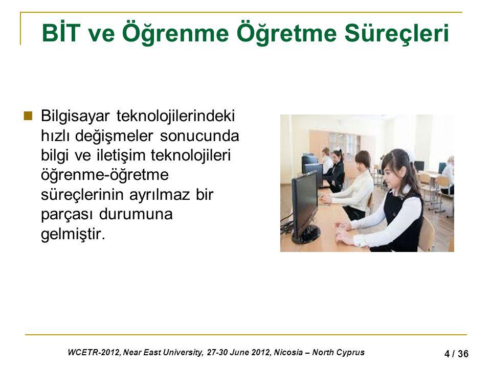 WCETR-2012, Near East University, 27-30 June 2012, Nicosia – North Cyprus 4 / 36 BİT ve Öğrenme Öğretme Süreçleri Bilgisayar teknolojilerindeki hızlı değişmeler sonucunda bilgi ve iletişim teknolojileri öğrenme-öğretme süreçlerinin ayrılmaz bir parçası durumuna gelmiştir.