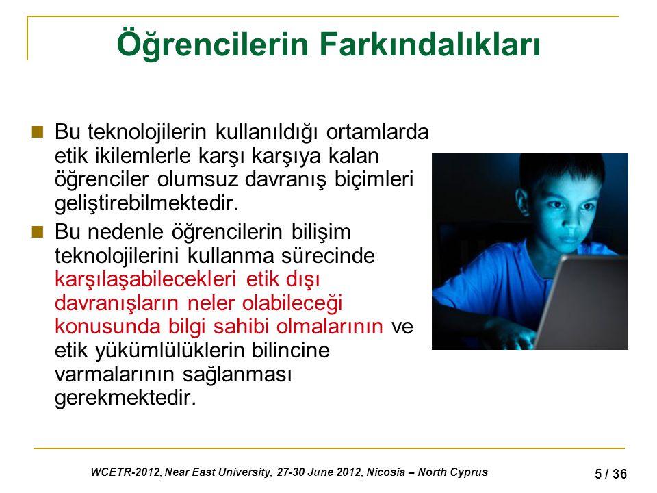 WCETR-2012, Near East University, 27-30 June 2012, Nicosia – North Cyprus 5 / 36 Öğrencilerin Farkındalıkları Bu teknolojilerin kullanıldığı ortamlarda etik ikilemlerle karşı karşıya kalan öğrenciler olumsuz davranış biçimleri geliştirebilmektedir.