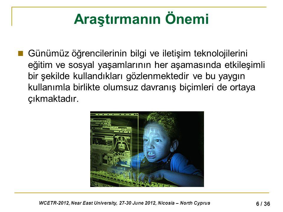WCETR-2012, Near East University, 27-30 June 2012, Nicosia – North Cyprus 6 / 36 Araştırmanın Önemi Günümüz öğrencilerinin bilgi ve iletişim teknolojilerini eğitim ve sosyal yaşamlarının her aşamasında etkileşimli bir şekilde kullandıkları gözlenmektedir ve bu yaygın kullanımla birlikte olumsuz davranış biçimleri de ortaya çıkmaktadır.