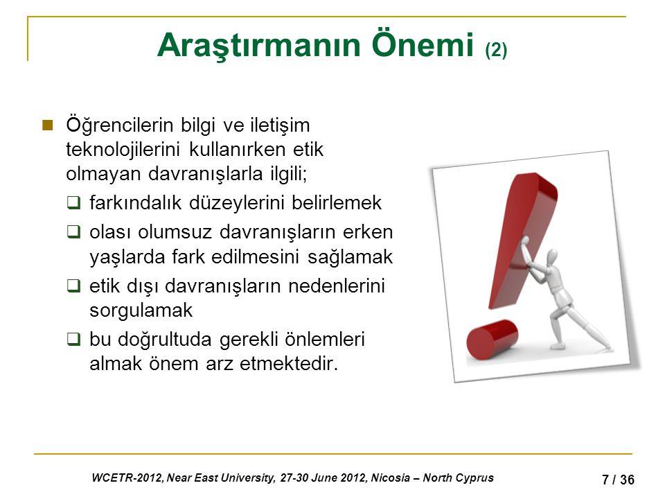 WCETR-2012, Near East University, 27-30 June 2012, Nicosia – North Cyprus 7 / 36 Araştırmanın Önemi (2) Öğrencilerin bilgi ve iletişim teknolojilerini kullanırken etik olmayan davranışlarla ilgili;  farkındalık düzeylerini belirlemek  olası olumsuz davranışların erken yaşlarda fark edilmesini sağlamak  etik dışı davranışların nedenlerini sorgulamak  bu doğrultuda gerekli önlemleri almak önem arz etmektedir.