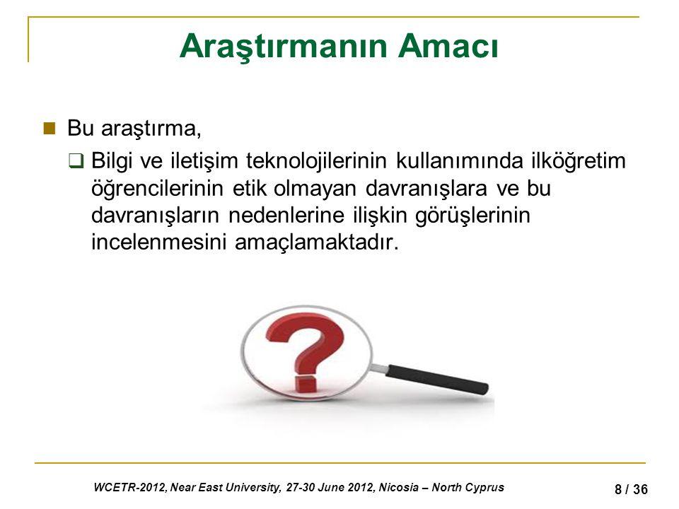 WCETR-2012, Near East University, 27-30 June 2012, Nicosia – North Cyprus 8 / 36 Araştırmanın Amacı Bu araştırma,  Bilgi ve iletişim teknolojilerinin kullanımında ilköğretim öğrencilerinin etik olmayan davranışlara ve bu davranışların nedenlerine ilişkin görüşlerinin incelenmesini amaçlamaktadır.