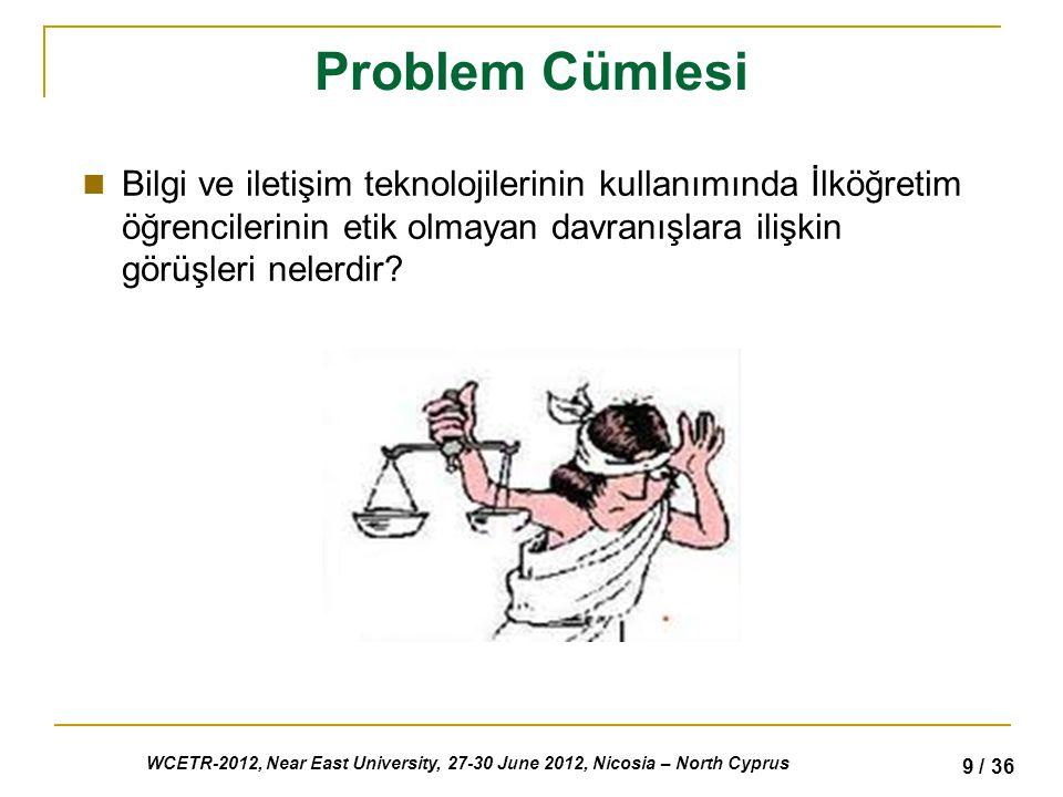 WCETR-2012, Near East University, 27-30 June 2012, Nicosia – North Cyprus 9 / 36 Problem Cümlesi Bilgi ve iletişim teknolojilerinin kullanımında İlköğretim öğrencilerinin etik olmayan davranışlara ilişkin görüşleri nelerdir