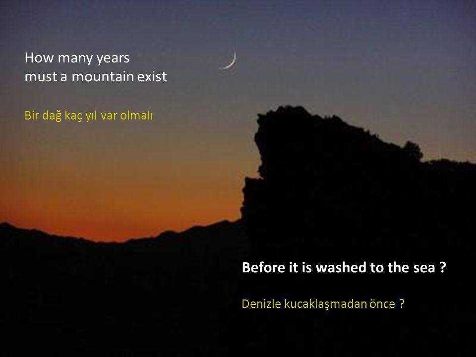 How many years must a mountain exist Bir dağ kaç yıl var olmalı Before it is washed to the sea .