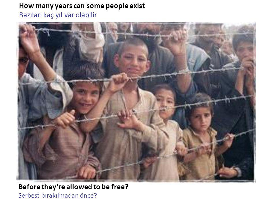 How many years can some people exist Bazıları kaç yıl var olabilir Before they're allowed to be free.