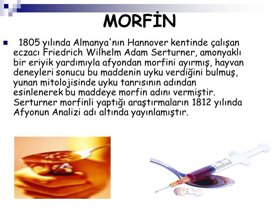 MORFİN 1805 yılında Almanya'nın Hannover kentinde çalışan eczacı Friedrich Wilhelm Adam Serturner, amonyaklı bir eriyik yardımıyla afyondan morfini ay