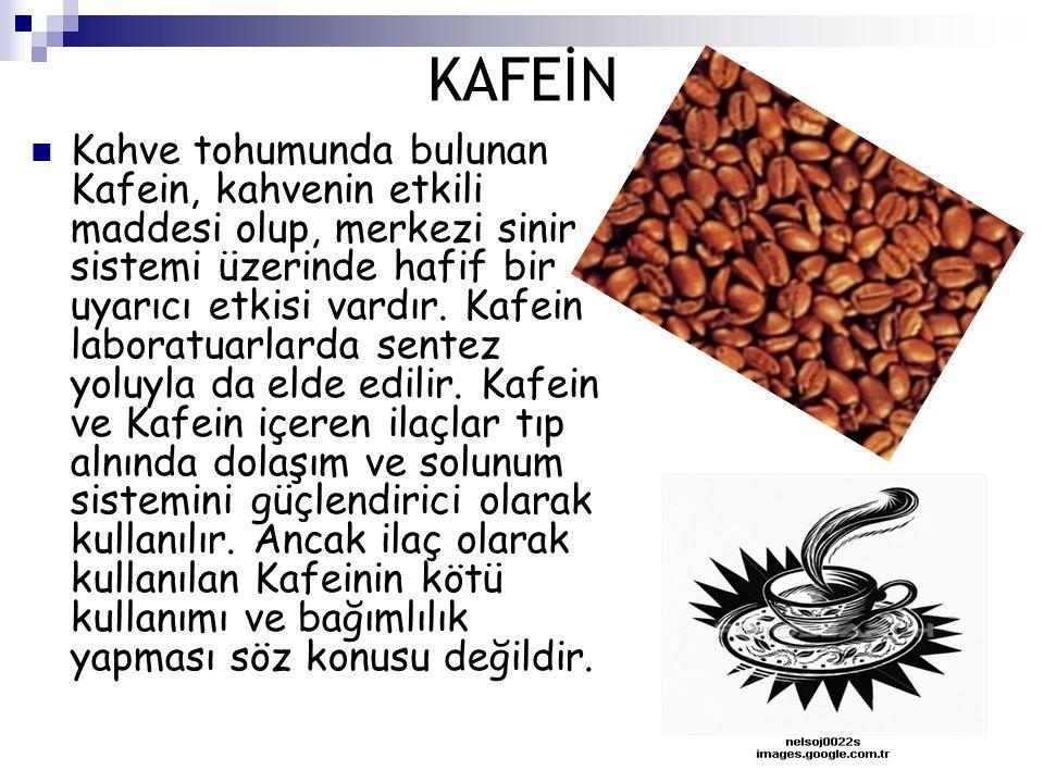 KAFEİN Kahve tohumunda bulunan Kafein, kahvenin etkili maddesi olup, merkezi sinir sistemi üzerinde hafif bir uyarıcı etkisi vardır. Kafein laboratuar