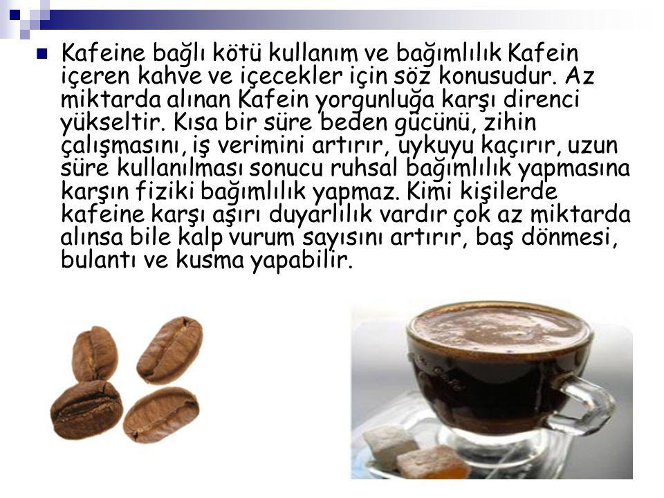 Kafeine bağlı kötü kullanım ve bağımlılık Kafein içeren kahve ve içecekler için söz konusudur. Az miktarda alınan Kafein yorgunluğa karşı direnci yüks