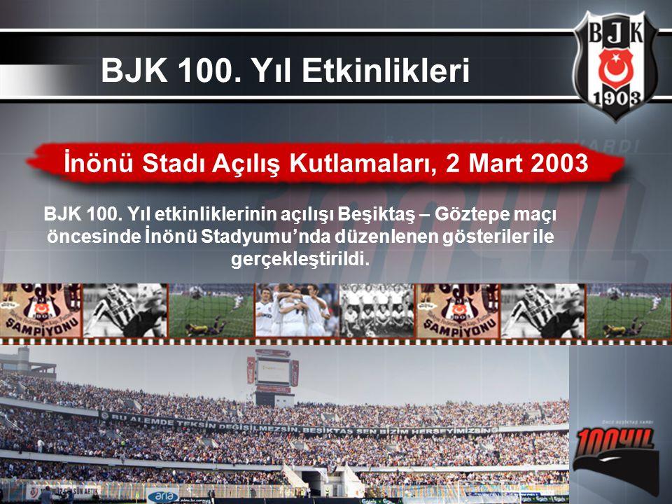 İnönü Stadı Açılış Kutlamaları, 2 Mart 2003 BJK 100. Yıl etkinliklerinin açılışı Beşiktaş – Göztepe maçı öncesinde İnönü Stadyumu'nda düzenlenen göste