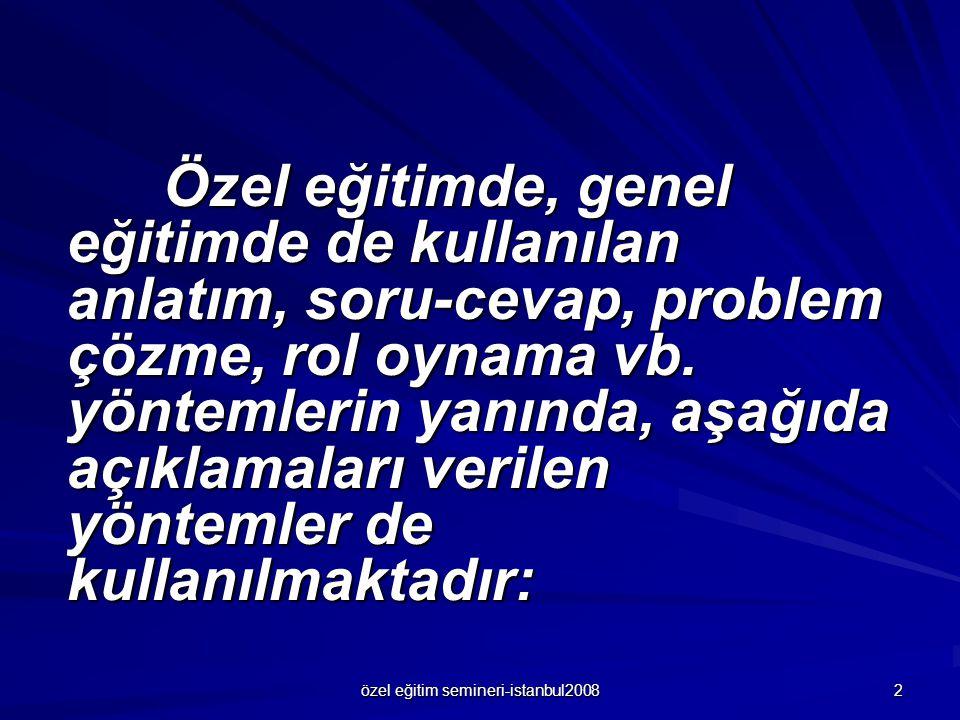 özel eğitim semineri-istanbul2008 2 Özel eğitimde, genel eğitimde de kullanılan anlatım, soru-cevap, problem çözme, rol oynama vb. yöntemlerin yanında