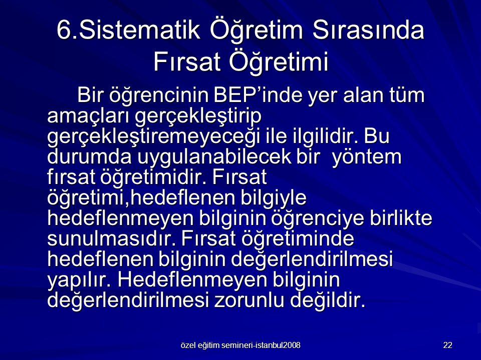 özel eğitim semineri-istanbul2008 22 6.Sistematik Öğretim Sırasında Fırsat Öğretimi Bir öğrencinin BEP'inde yer alan tüm amaçları gerçekleştirip gerçekleştiremeyeceği ile ilgilidir.