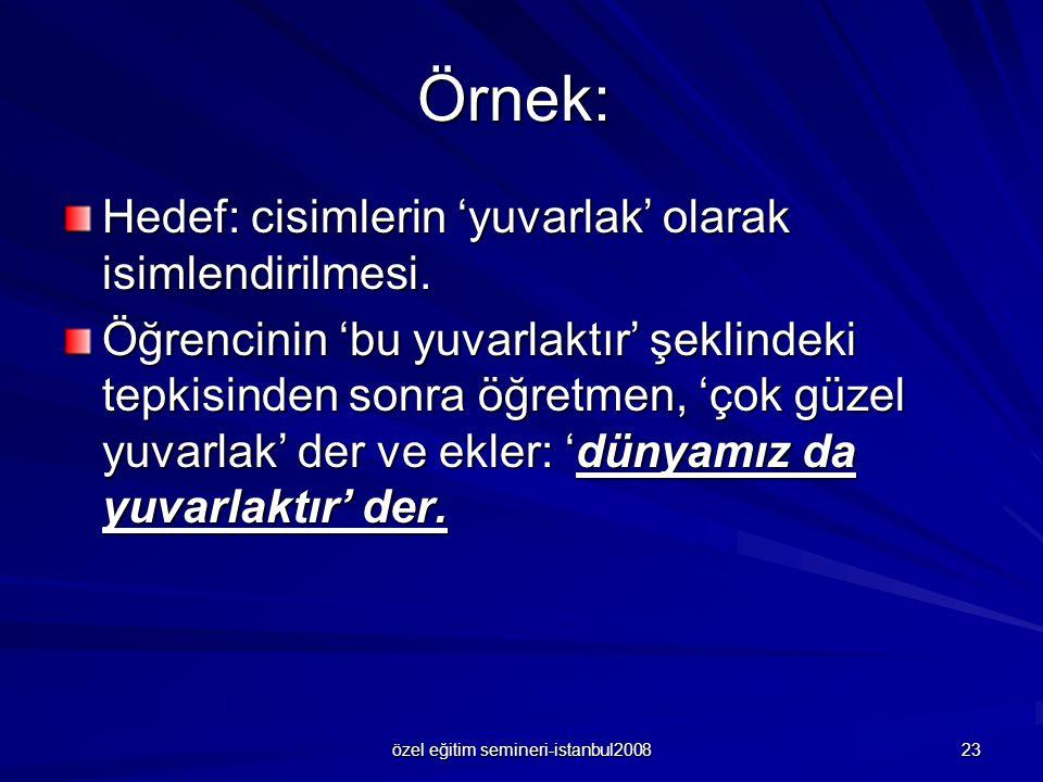özel eğitim semineri-istanbul2008 23 Örnek: Hedef: cisimlerin 'yuvarlak' olarak isimlendirilmesi. Öğrencinin 'bu yuvarlaktır' şeklindeki tepkisinden s