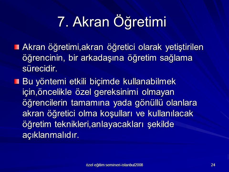 özel eğitim semineri-istanbul2008 24 7. Akran Öğretimi Akran öğretimi,akran öğretici olarak yetiştirilen öğrencinin, bir arkadaşına öğretim sağlama sü