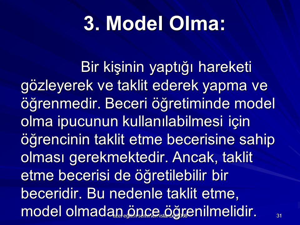 özel eğitim semineri-istanbul2008 31 3. Model Olma: Bir kişinin yaptığı hareketi gözleyerek ve taklit ederek yapma ve öğrenmedir. Beceri öğretiminde m