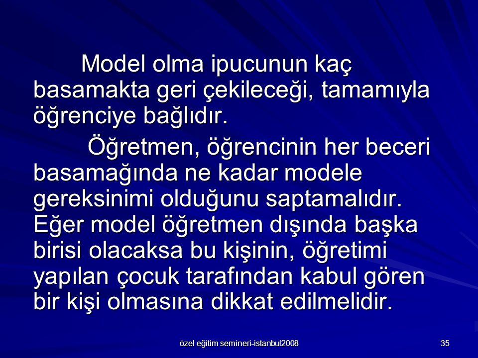 özel eğitim semineri-istanbul2008 35 Model olma ipucunun kaç basamakta geri çekileceği, tamamıyla öğrenciye bağlıdır. Öğretmen, öğrencinin her beceri