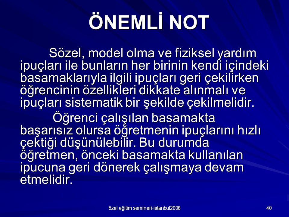 özel eğitim semineri-istanbul2008 40 ÖNEMLİ NOT Sözel, model olma ve fiziksel yardım ipuçları ile bunların her birinin kendi içindeki basamaklarıyla i