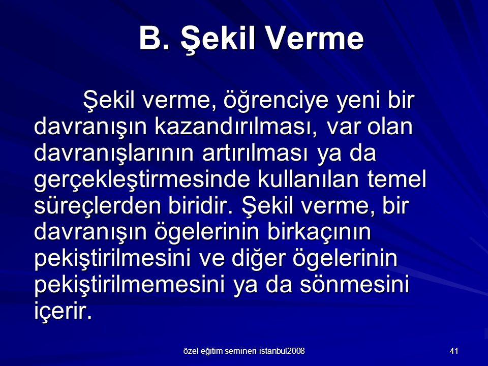 özel eğitim semineri-istanbul2008 41 B. Şekil Verme Şekil verme, öğrenciye yeni bir davranışın kazandırılması, var olan davranışlarının artırılması ya