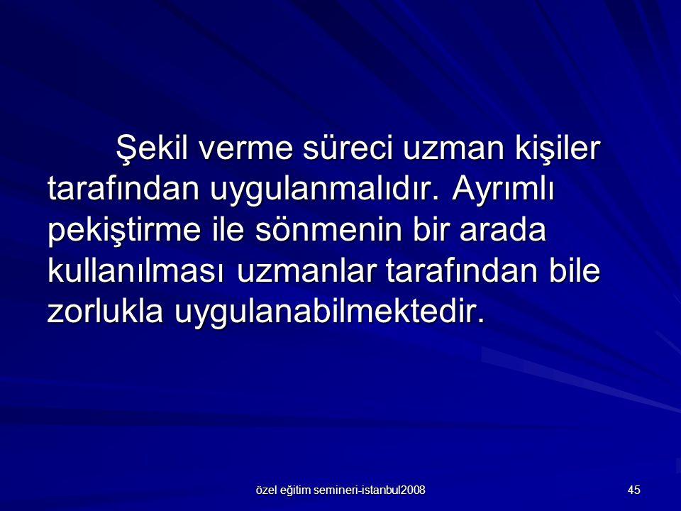 özel eğitim semineri-istanbul2008 45 Şekil verme süreci uzman kişiler tarafından uygulanmalıdır.